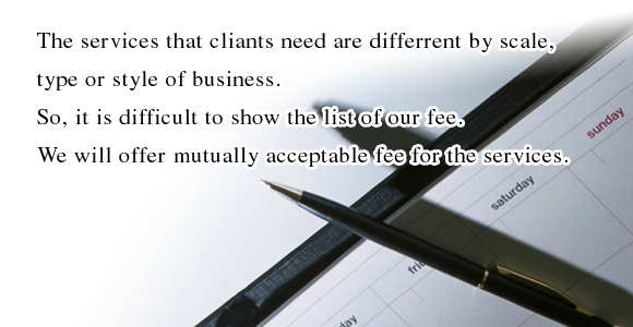 The services that cliants need are differrent by scale, type or style of business. So, it is difficult to show the list of our fee. We will offer mutually acceptable fee for theservices.